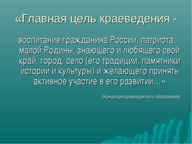 «Главная цель краеведения - воспитание гражданина России, патриота малой Роди...