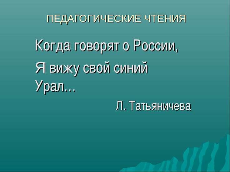 ПЕДАГОГИЧЕСКИЕ ЧТЕНИЯ Когда говорят о России, Я вижу свой синий Урал… Л. Тать...