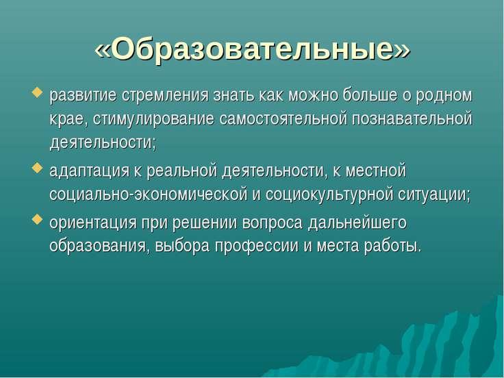 «Образовательные» развитие стремления знать как можно больше о родном крае, с...