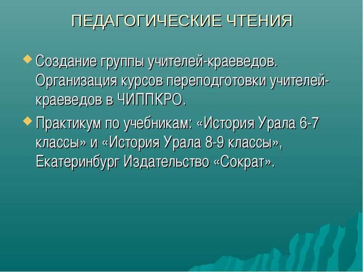 ПЕДАГОГИЧЕСКИЕ ЧТЕНИЯ Создание группы учителей-краеведов. Организация курсов ...