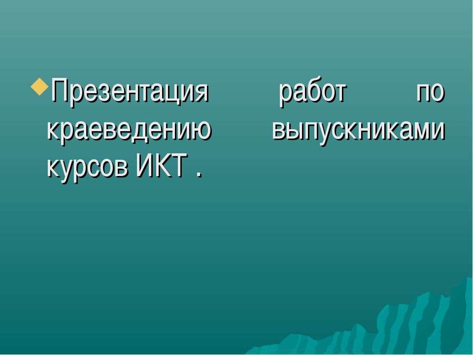 Презентация работ по краеведению выпускниками курсов ИКТ .