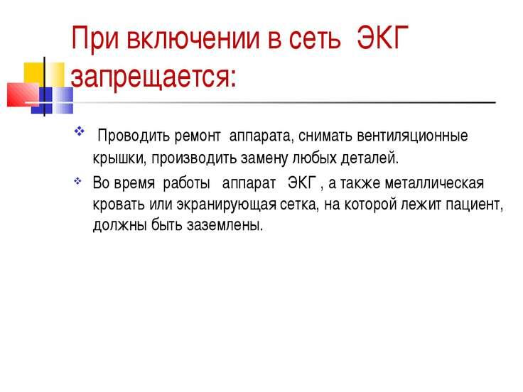 При включении в сеть ЭКГ запрещается: Проводить ремонт аппарата, снимать вен...