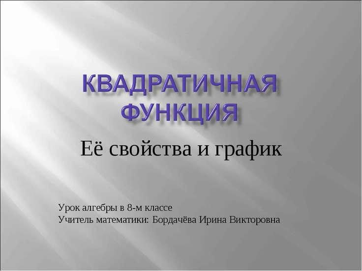 Её свойства и график Урок алгебры в 8-м классе Учитель математики: Бордачёва ...