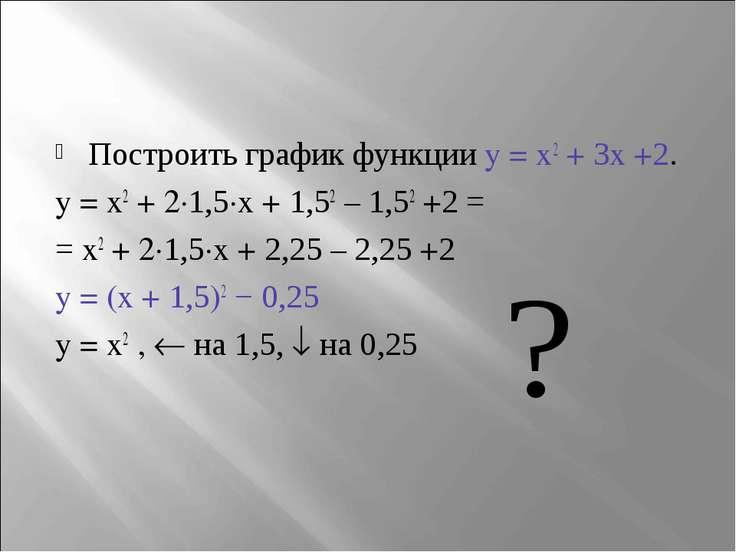 Построить график функции y = x2 + 3x +2. y = x2 + 2∙1,5∙x + 1,52 – 1,52 +2 = ...