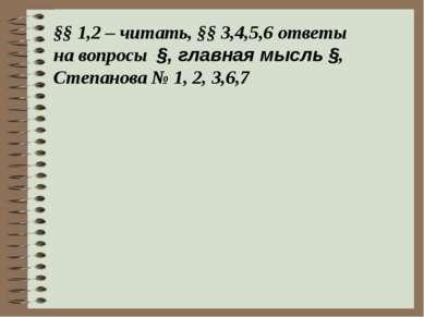 §§ 1,2 – читать, §§ 3,4,5,6 ответы на вопросы §, главная мысль §, Степанова №...