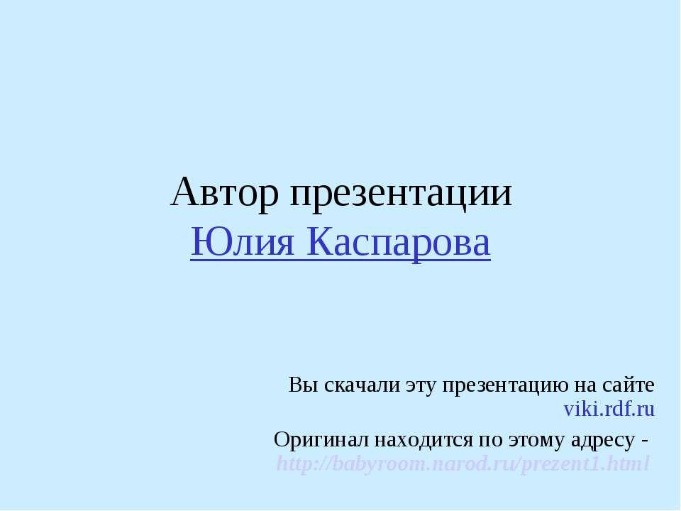 Автор презентации Юлия Каспарова Вы скачали эту презентацию на сайте viki.rdf...
