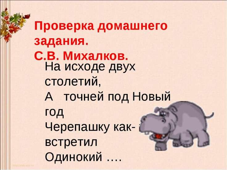 Проверка домашнего задания. С.В. Михалков. На исходе двух столетий, А точней ...