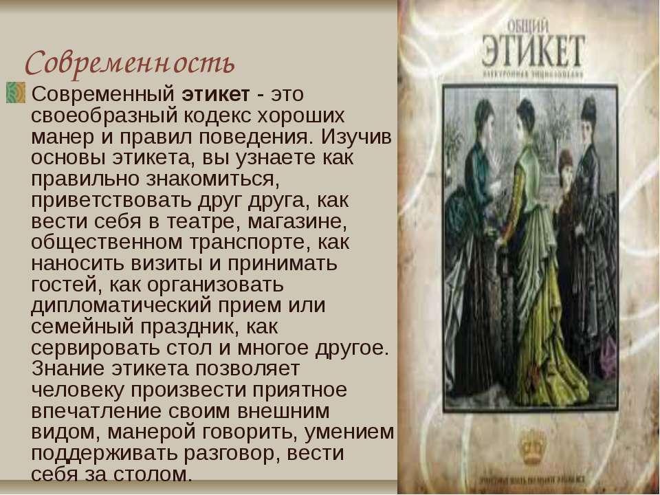 Современность Современныйэтикет- это своеобразный кодекс хороших манер и пр...