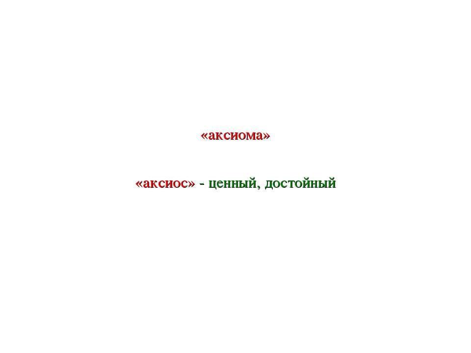 «аксиома» «аксиос» - ценный, достойный