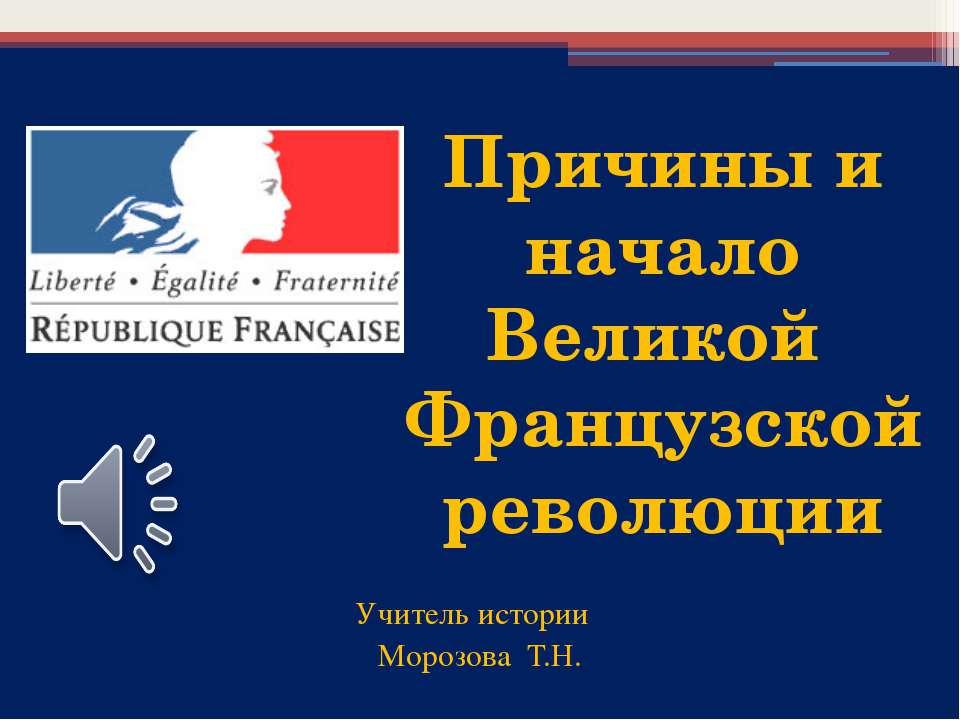 Учитель истории Морозова Т.Н. Причины и начало Великой Французской революции