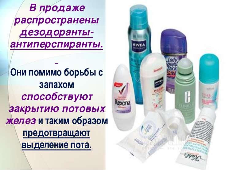 В продаже распространены дезодоранты-антиперспиранты. Они помимо борьбы с зап...