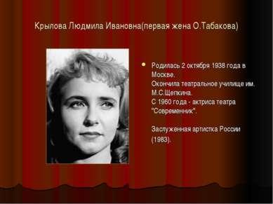 Крылова Людмила Ивановна(первая жена О.Табакова) Родилась 2 октября 1938 года...
