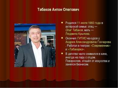 Табаков Антон Олегович Родился 11 июля 1960 года в актёрской семье: отец— Ол...