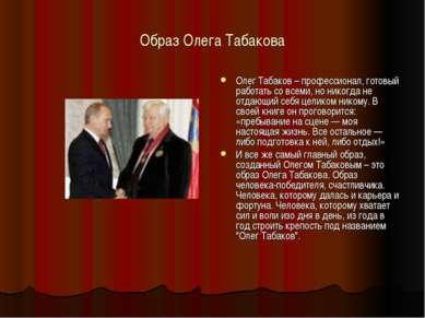 Образ Олега Табакова Олег Табаков – профессионал, готовый работать со всеми, ...