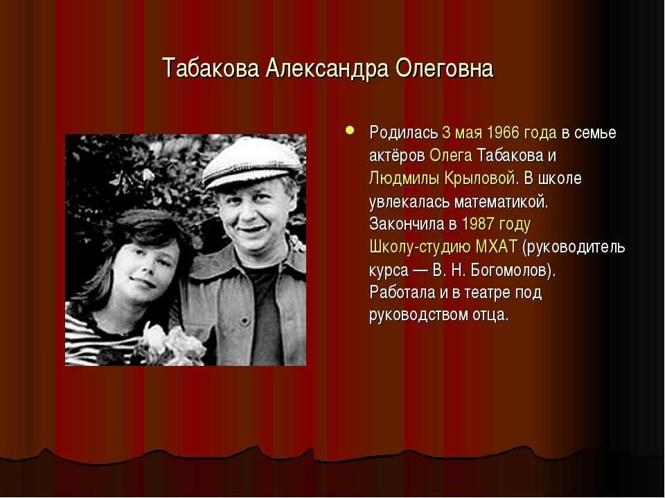 Табакова Александра Олеговна Родилась 3 мая 1966 года в семье актёров Олега Т...