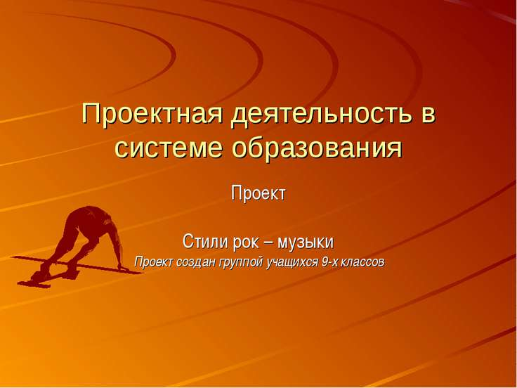 Проектная деятельность в системе образования Проект Стили рок – музыки Проект...