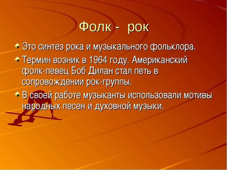 Фолк - рок Это синтез рока и музыкального фольклора. Термин возник в 1964 год...