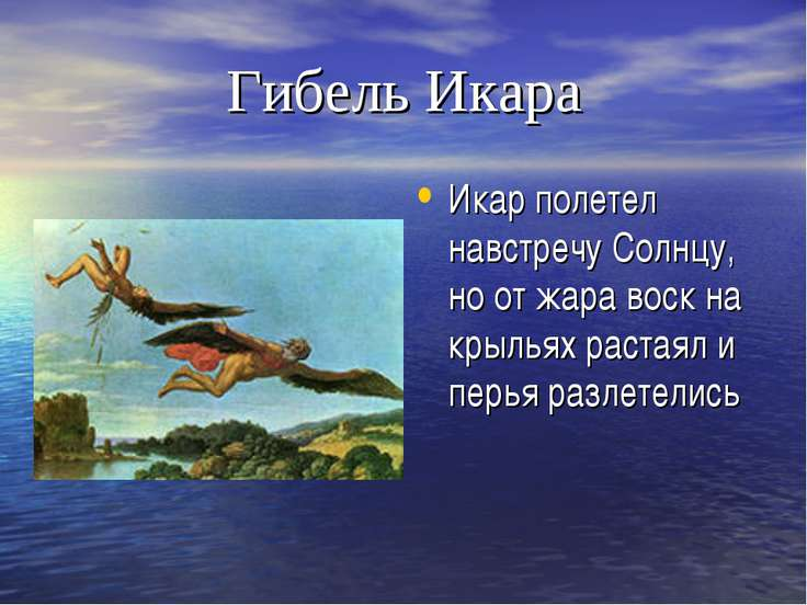 Гибель Икара Икар полетел навстречу Солнцу, но от жара воск на крыльях растая...