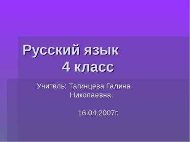 Русский язык 4 класс Учитель: Тагинцева Галина Николаевна. 16.04.2007г.