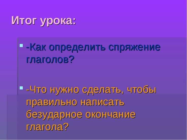 Итог урока: -Как определить спряжение глаголов? -Что нужно сделать, чтобы пра...