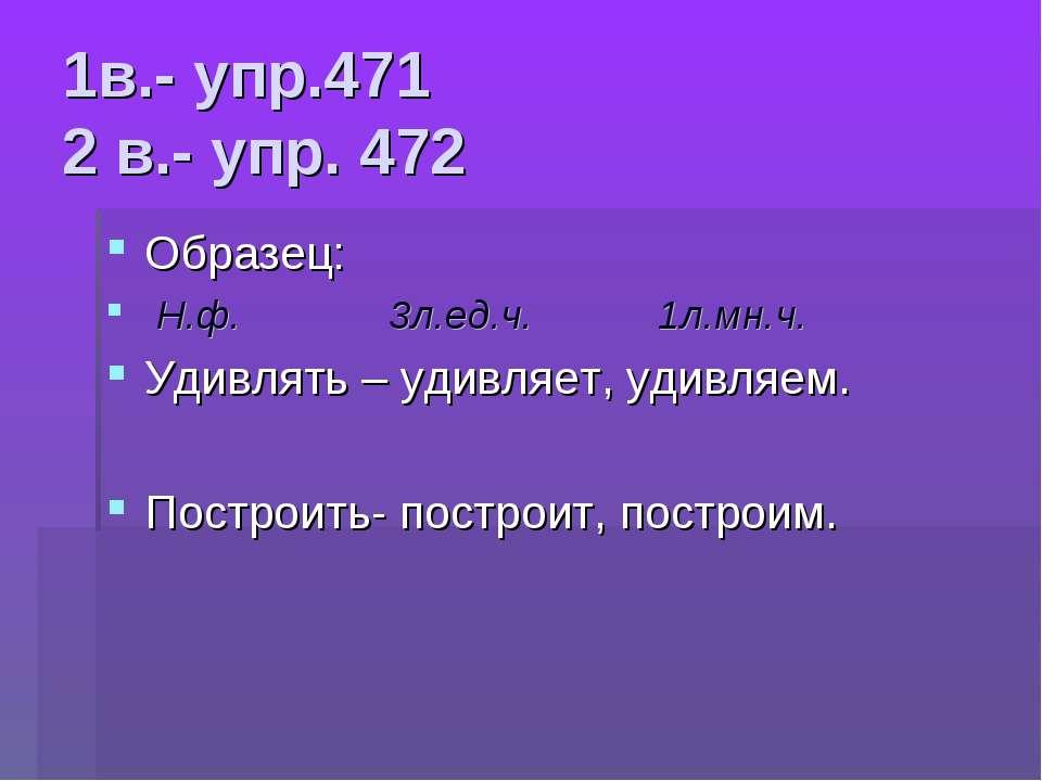 1в.- упр.471 2 в.- упр. 472 Образец: Н.ф. 3л.ед.ч. 1л.мн.ч. Удивлять – удивля...