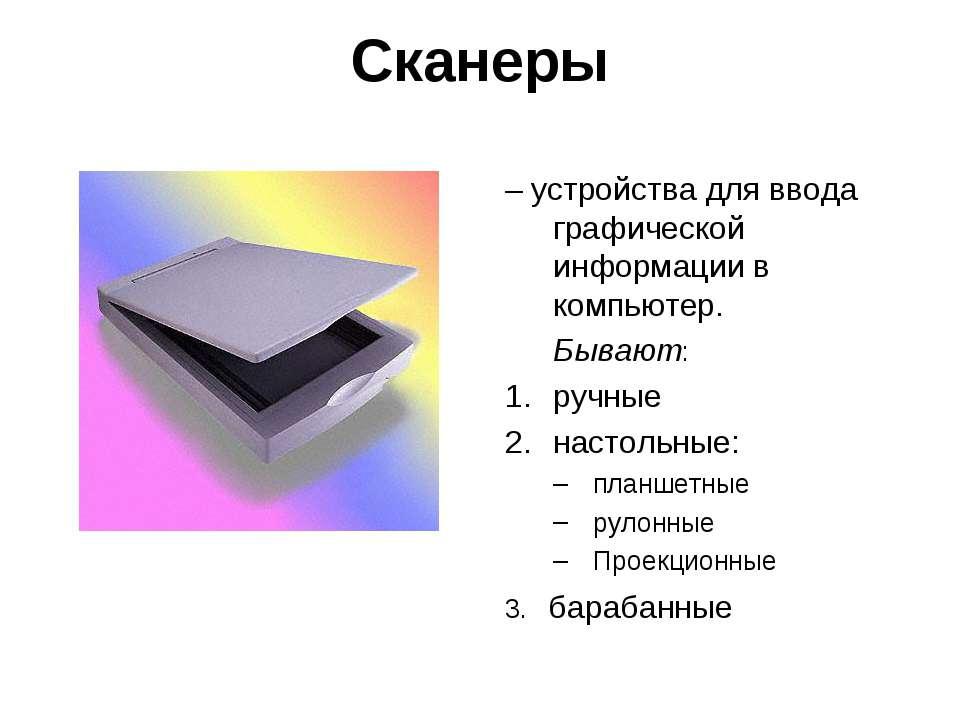 Сканеры – устройства для ввода графической информации в компьютер. Бывают: ру...