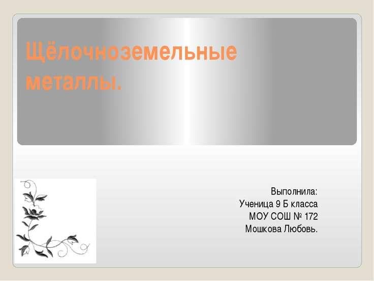 Щёлочноземельные металлы. Выполнила: Ученица 9 Б класса МОУ СОШ № 172 Мошкова...