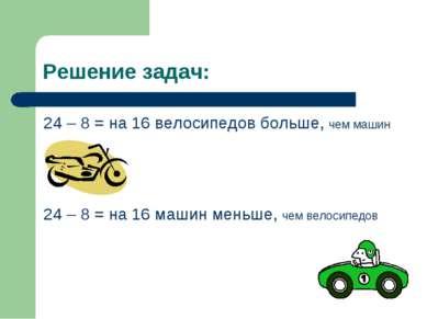 Решение задач: 24 – 8 = на 16 велосипедов больше, чем машин 24 – 8 = на 16 ма...