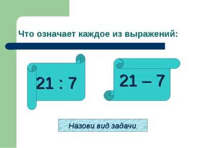 Что означает каждое из выражений: 21 : 7 21 – 7 Назови вид задачи.