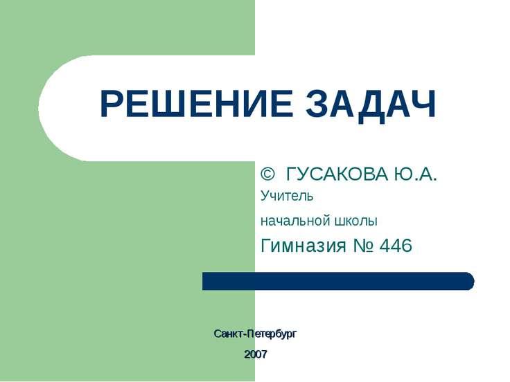 РЕШЕНИЕ ЗАДАЧ © ГУСАКОВА Ю.А. Учитель начальной школы Гимназия № 446 Санкт-Пе...