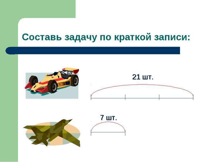 Составь задачу по краткой записи: 7 шт. 21 шт.