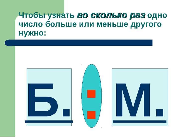 Чтобы узнать во сколько раз одно число больше или меньше другого нужно: Б. : М.