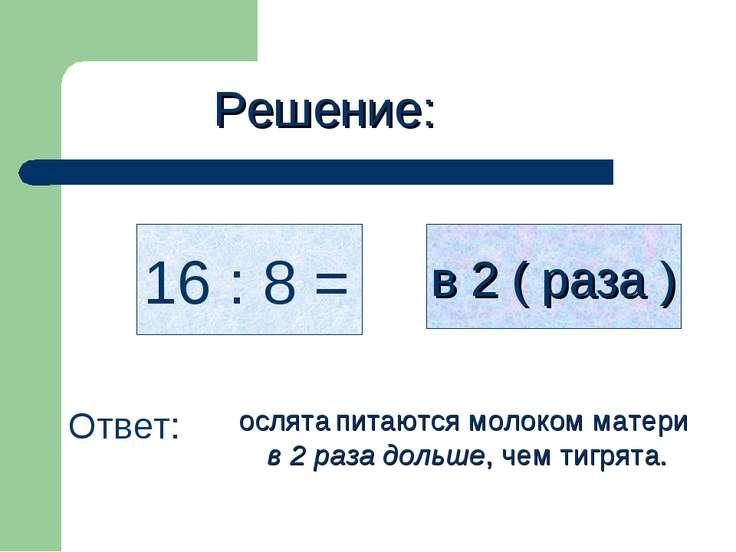 Решение: 16 : 8 = в 2 ( раза ) Ответ: ослята питаются молоком матери в 2 раза...