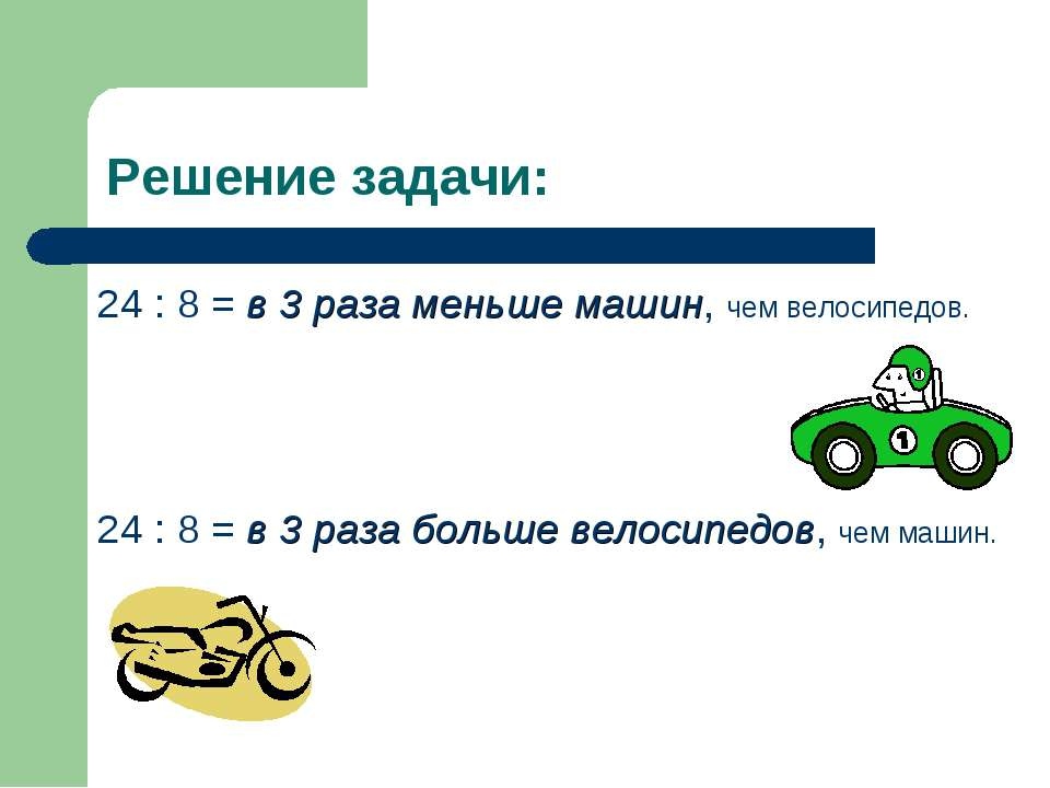 Решение задачи: 24 : 8 = в 3 раза меньше машин, чем велосипедов. 24 : 8 = в 3...