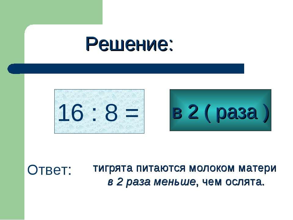 Решение: 16 : 8 = в 2 ( раза ) Ответ: тигрята питаются молоком матери в 2 раз...