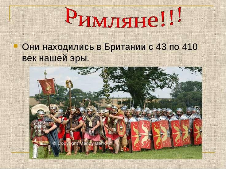 Они находились в Британии с 43 по 410 век нашей эры.