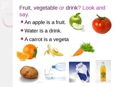 Fruit, vegetable or drink? Look and say. An apple is a fruit. Water is a drin...