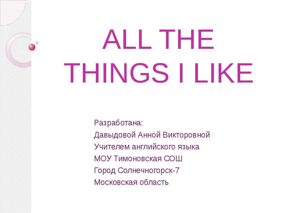 ALL THE THINGS I LIKE Разработана: Давыдовой Анной Викторовной Учителем англи...