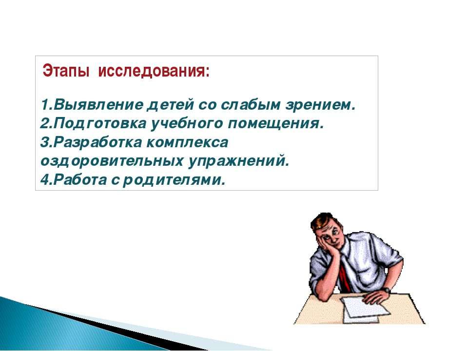 Этапы исследования:  1.Выявление детей со слабым зрением. 2.Подготовка учебн...