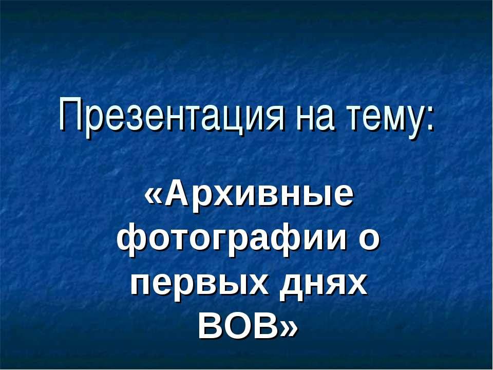 Презентация на тему: «Архивные фотографии о первых днях ВОВ»