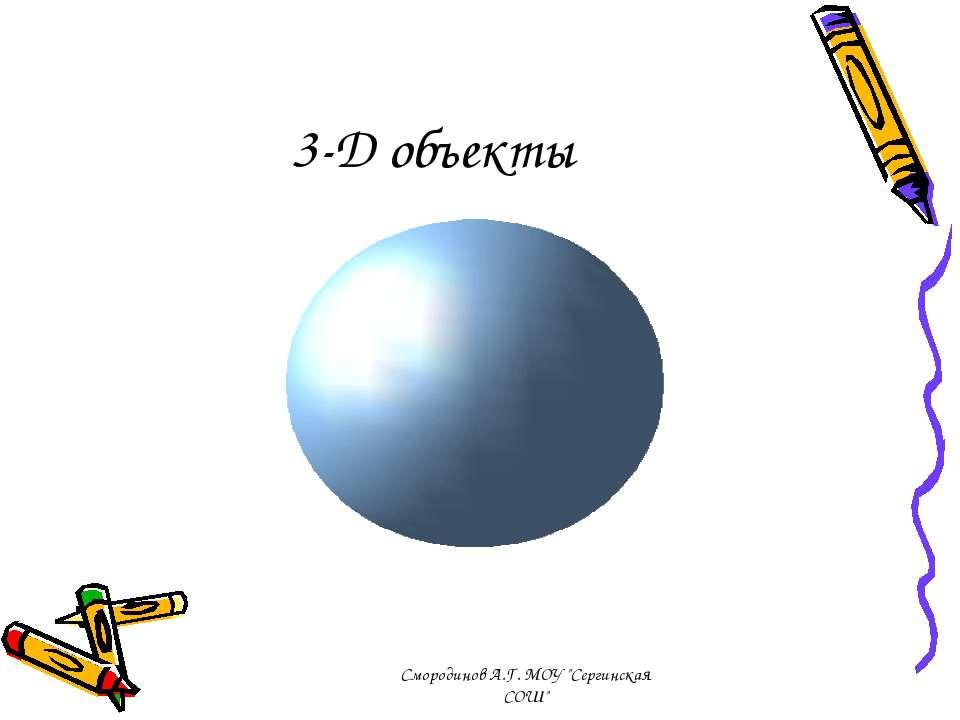 """3-D объекты Смородинов А.Г. МОУ """"Сергинская СОШ"""" Смородинов А.Г. МОУ """"Сергинс..."""