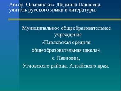 Автор: Ольшанских Людмила Павловна, учитель русского языка и литературы. Муни...