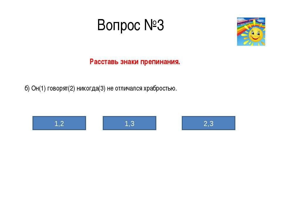 Вопрос №3 Расставь знаки препинания. б) Он(1) говорят(2) никогда(3) не отлича...