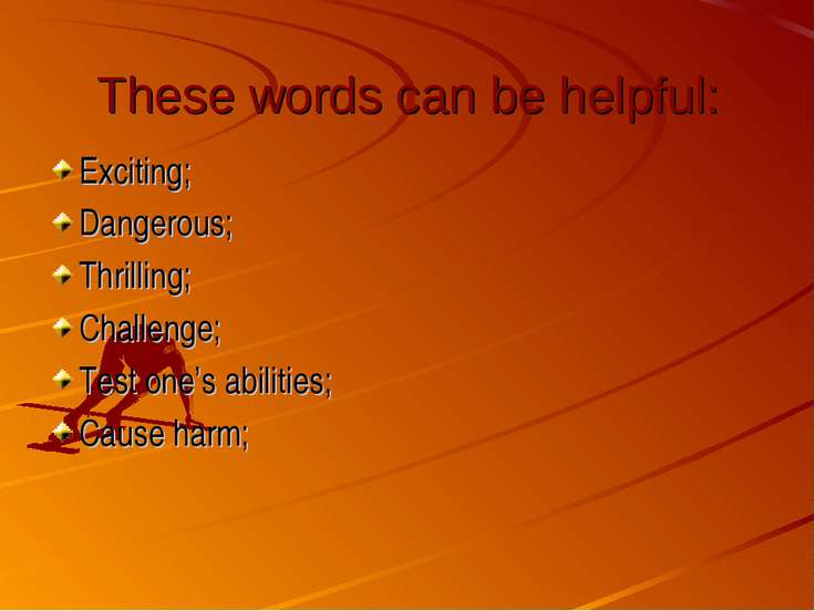 These words can be helpful: Exciting; Dangerous; Thrilling; Challenge; Test o...
