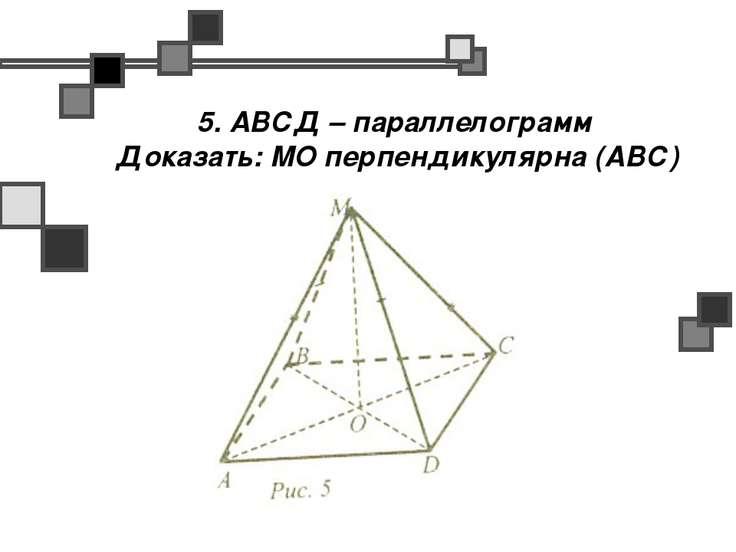 5. АВСД – параллелограмм Доказать: МО перпендикулярна (АВС)