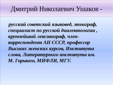 Дмитрий Николаевич Ушаков - русский советский языковед, этнограф, специалист ...