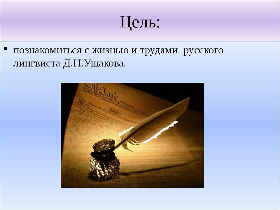 Цель: познакомиться с жизнью и трудами русского лингвиста Д.Н.Ушакова.