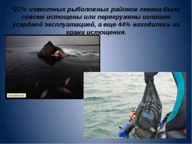 *22% известных рыболовных районов океана были совсем истощены или перегружены...
