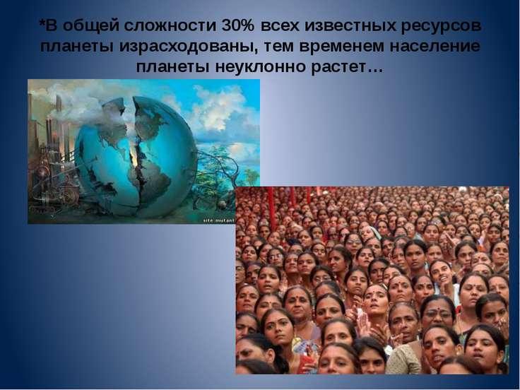 *В общей сложности 30% всех известных ресурсов планеты израсходованы, тем вре...
