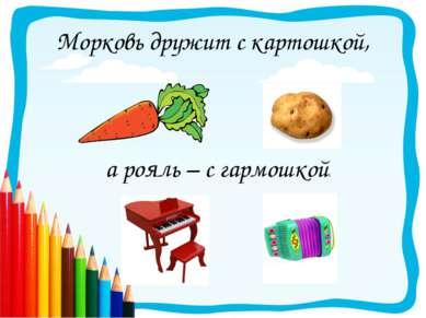 Морковь дружит с картошкой, а рояль – с гармошкой.